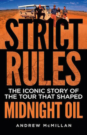 Strict Rules: The iconic story of the tour that shaped Midnight Oil by Andrew McMillan