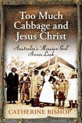 Too Much Cabbage and Jesus Christ: Australia's 'Mission Girl' Annie Lock by Catherine Bishop