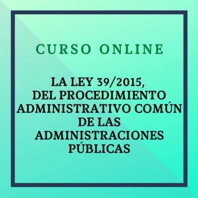 La Ley 39/2015, del Procedimiento Administrativo Común de las Administraciones Públicas. Del 25 octubre - 21 noviembre  de 2021