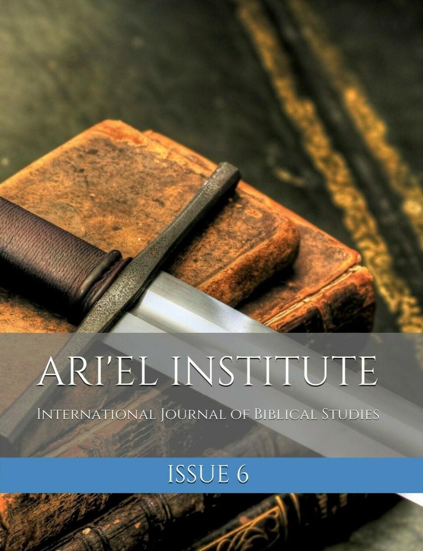 ARI'EL INSTITUTE INTERNATIONAL JOURNAL OF BIBLICAL STUDIES:  ISSUE 6