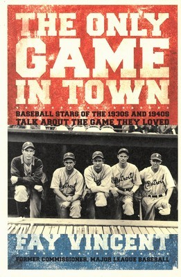Only Game in Town, The: Baseball Stars of the 1930s and 1940s Talk About the Game They Loved