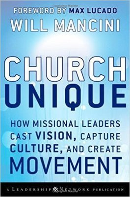 Church Unique: How Missional Leaders Cast Vision, Capture Culture, and Create Movement