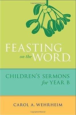 Feasting on the Word: Children's Sermons for Year B