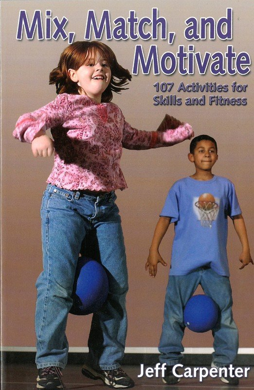 Mix, Match, and Motivate: 107 Activities for Skills and Fitness