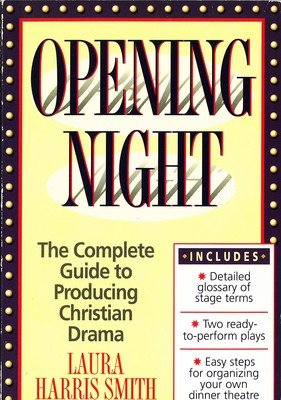 Opening Night: The Complete Guide to Producing Christian Drama