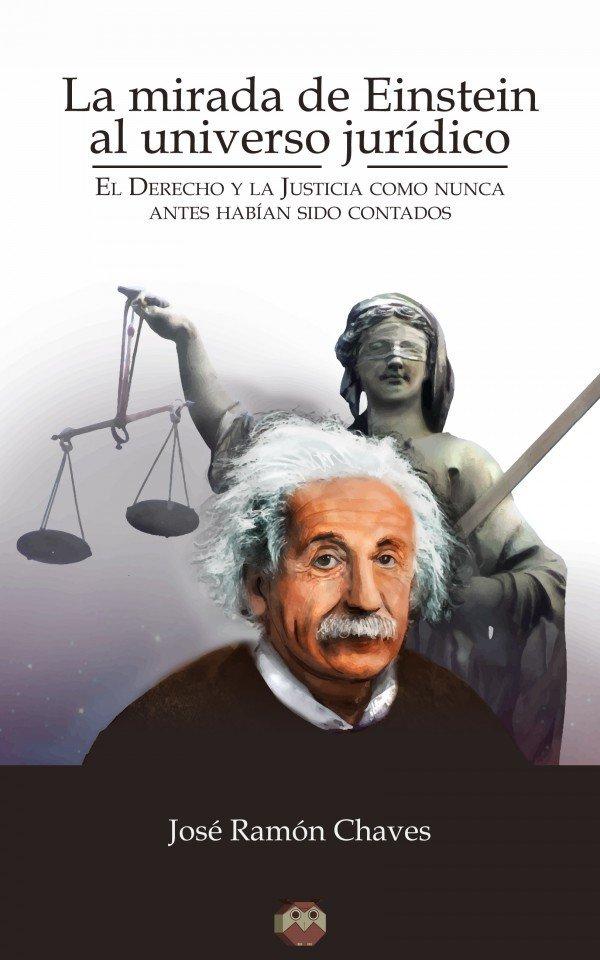 La mirada de Einstein al universo jurídico (El Derecho y la Justicia como nunca antes habían sido contados)