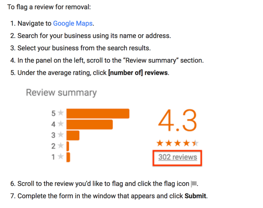 "1. Navigate to Google Maps. 2. Search for your business using its name or address. 3. Select your business from the search results. 4. In the panel on the left, scroll to the ""Review summary"" section. 5. Under the average rating, click [number of] reviews. 6. Scroll to the review you'd like to flag and click the flag icon. 7. Complete the form in the window that appears and click Submit."