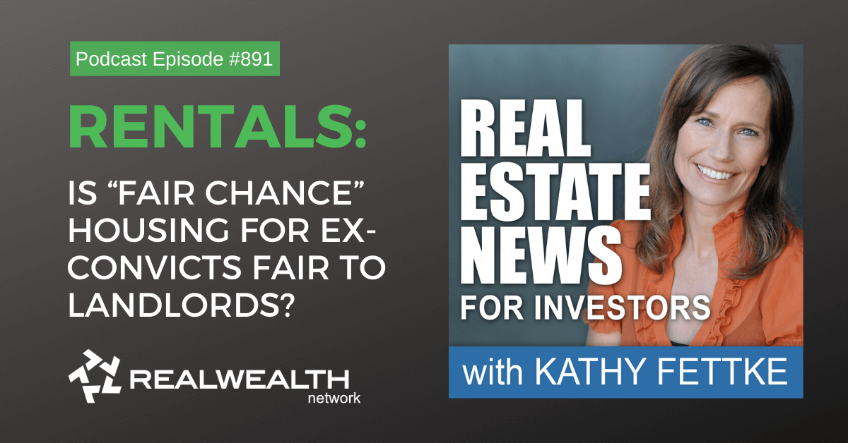 "Rentals: Is ""Fair Chance"" Housing for Ex-Convicts Fair to Landlords?, Real Estate News for Investors Podcast Episode #891"