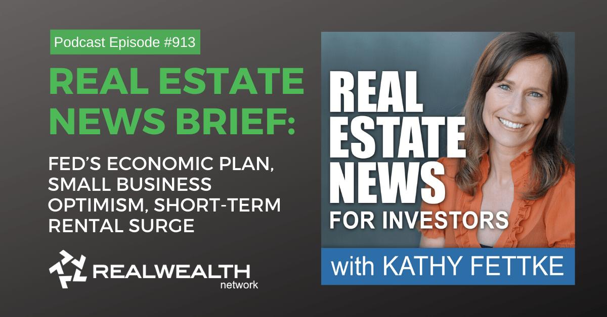 Real Estate News Brief: Fed's Economic Plan, Small Business Optimism, Short-Term Rental Surge, Real Estate News for Investors Podcast Episode #913