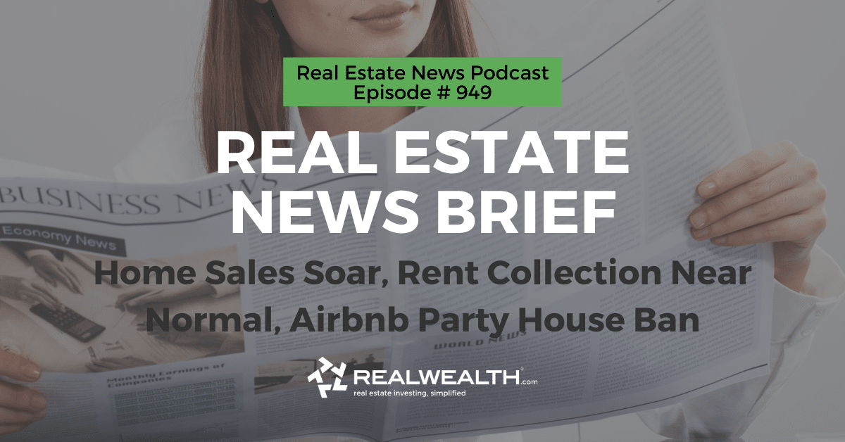 Real Estate News Brief: Home Sales Soar, Rent Collection Near Normal, Airbnb Party House Ban, Real Estate News for Invstors Podcast Episode #949 Header