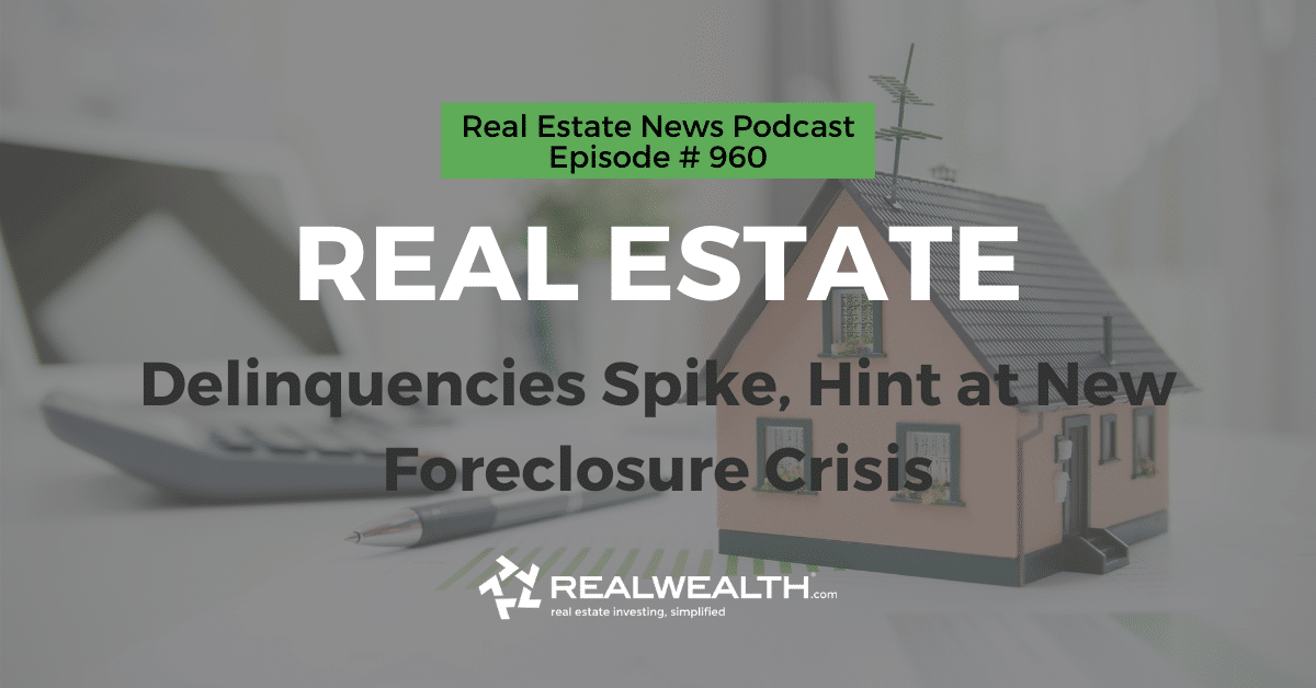 Real Estate: Delinquencies Spike, Hint at New Foreclosure Crisis, Real Estate News for Investors Podcast Episode #960 Header