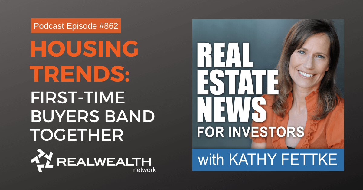 Housing Trends: First-Time Buyers Band Together, Real Estate News for Investors Podcast Episode #862