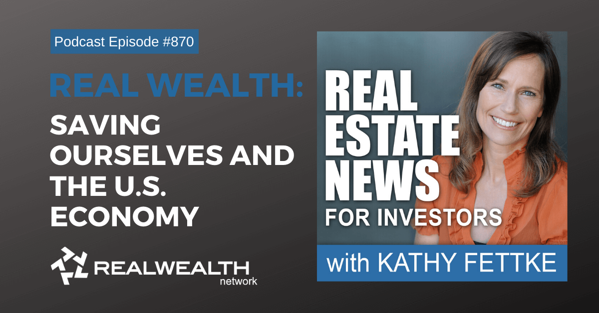 Real Wealth: Saving Ourselves and the U.S. Economy, Real Estate News for Investors Podcast Episode #870