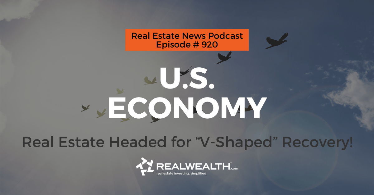 """U.S. Economy: Real Estate Headed for """"V-Shaped"""" Recovery!,Real Estate News for Investors Podcast Episode #920"""
