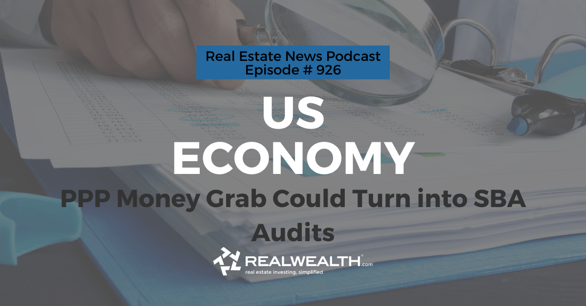 U.S. Economy: PPP Money Grab Could Turn into SBA Audits, Real Estate News for Investors Podcast Episode #926