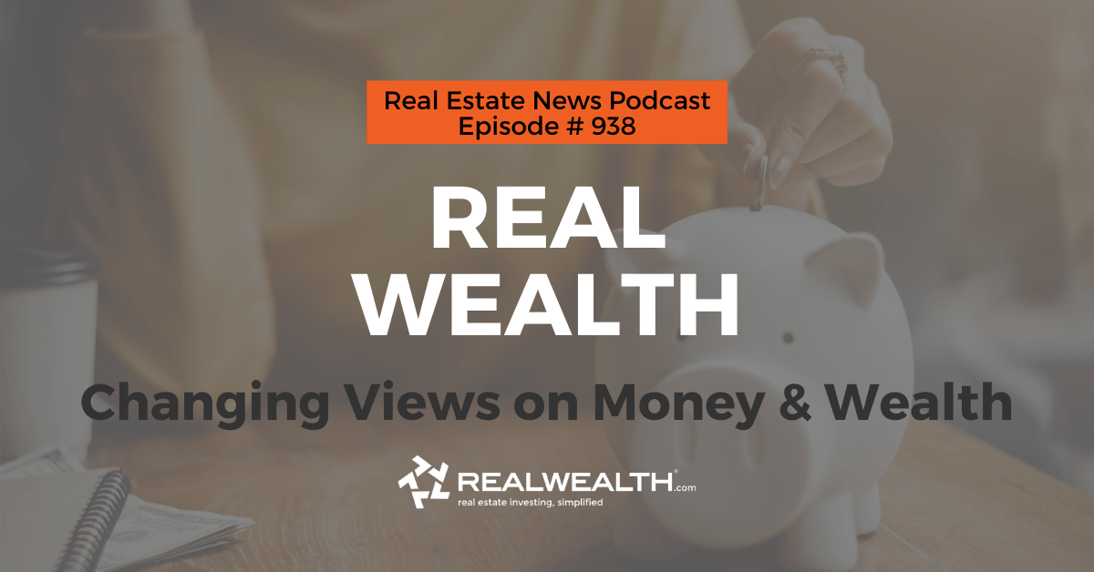Real Wealth: Changing Views on Money & Wealth, Real Estate News for Investors Podcast Episode #938 Header