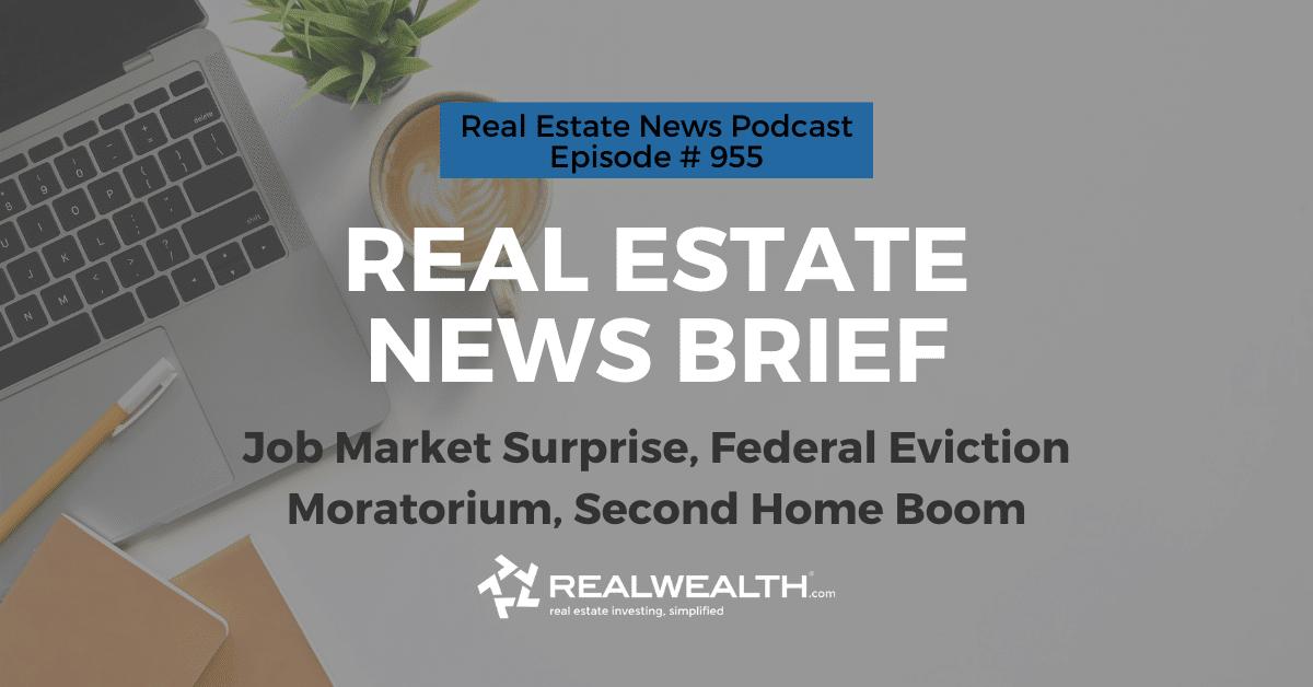 Real Estate News Brief: Job Market Surprise, Federal Eviction Moratorium, Second Home Boom, Real Estate News for Investors Podcast Episode #955