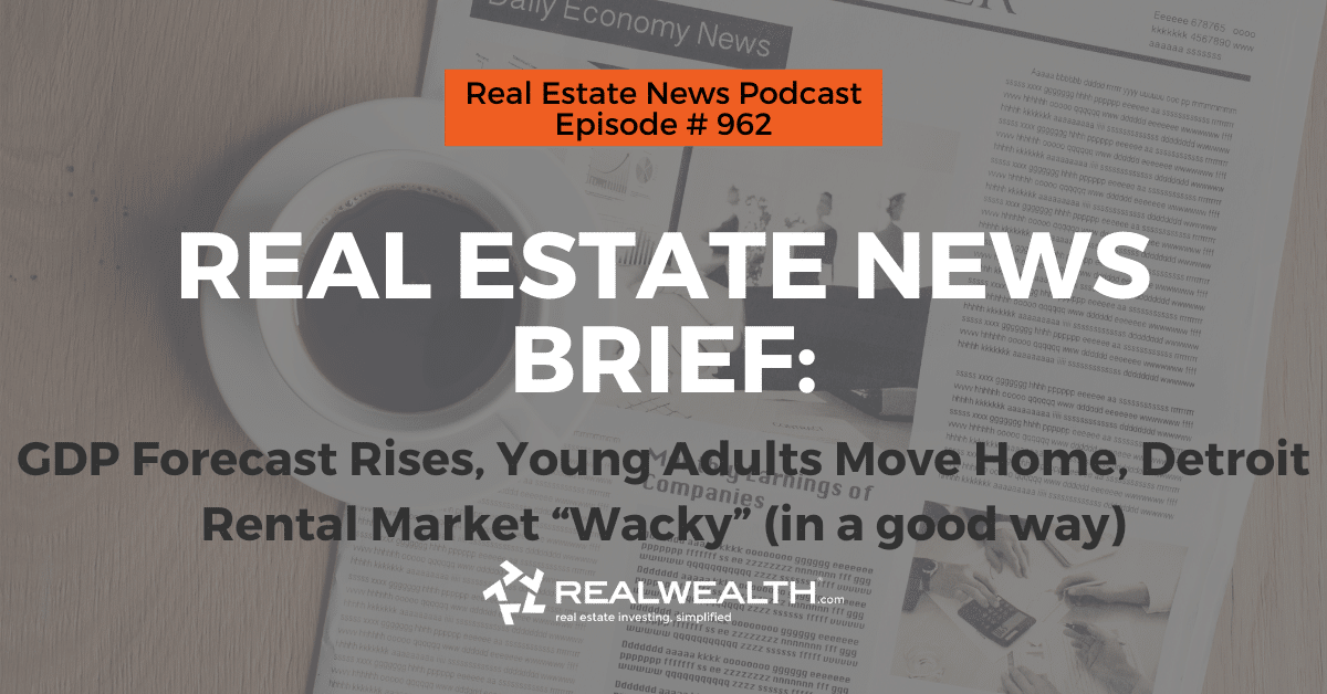 "Real Estate News Brief: GDP Forecast Rises, Young Adults Move Home, Detroit Rental Market ""Wacky"" (in a good way), Real Estate News for Investors Podcast Episode #962 Heade"