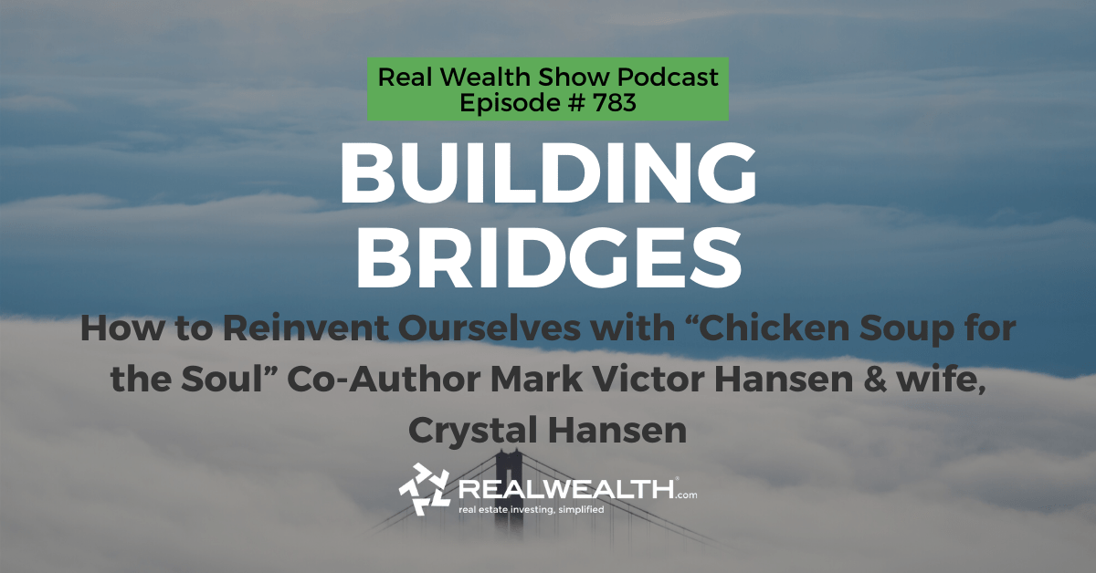 """Building Bridges: How to Reinvent Ourselves with """"Chicken Soup for the Soul"""" Co-Author Mark Victor Hansen & wife, Crystal Hansen, Real Wealth Show Podcast Episode #783"""