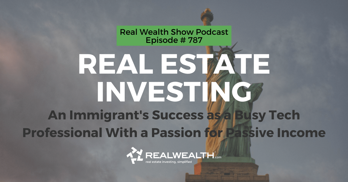 Real Estate Investing: An Immigrant's Success as a Busy Tech Professional With a Passion for Passive Income, Real Wealth Show Podcast Episode #787 Header