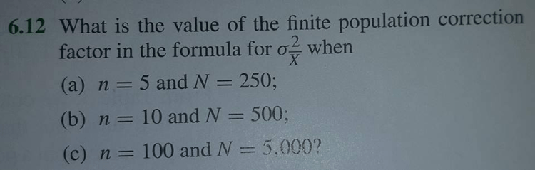 6.12 What is the value of the finite population correction factor in the formula for or when (a) n 5 and N 250 (b) n (c) n 100 and N 5,000?