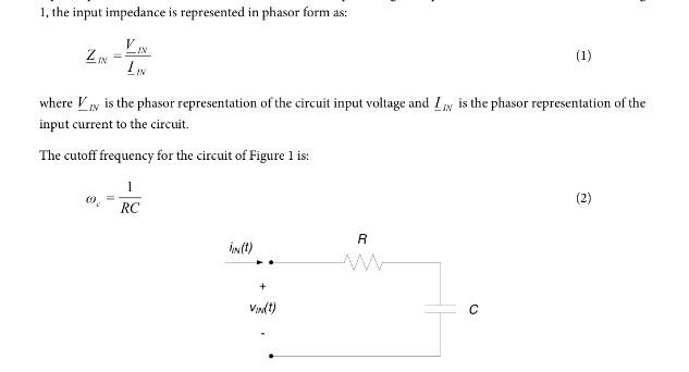 media%2Fcab%2Fcab192bc c15f 4394 8539 1b2e09d1e278%2FphpVftYYN - 1, Input impedance is represented in phasor from as:ZIN=VIN/IINwhere V_IN is the place representation of the circuit input voltage and IIN is the phasor representation of the input current to the circuit. The cutoff frequency for the circuit of Figure 1 is: Wc=1/RC a. Determine an expression for the input impedance of the circuit of Figure 1 in terms of R,C, and w. b. If R 100Ohm and C =1MuF,determine the cutoff frequency for the circuit. Also determine the input impedance for frequencies of:c. Check your low and high frequency results in part (b) relative to your expectations based on the capacitor's low and high frequency behavior.