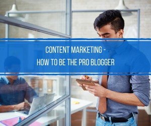 Content Marketing - How to be the Pro Blogger