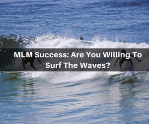 MLM Success: Are You Willing To Surf The Waves?