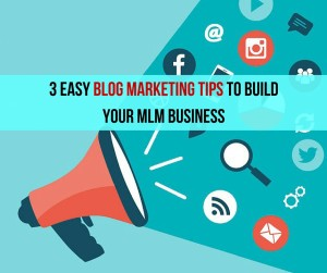 Blog Marketing 3 Easy Tips To Build Your MLM Business