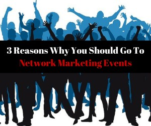 Network Marketing Events: 3 Reasons Why You Should Go