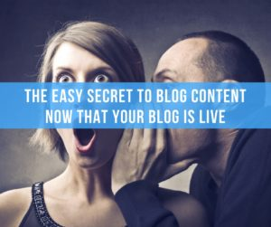 The Easy Secret to Blog Content Now That Your Blog Is Live