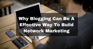 Why Blogging Can Be An Effective Way To Build Network Marketing