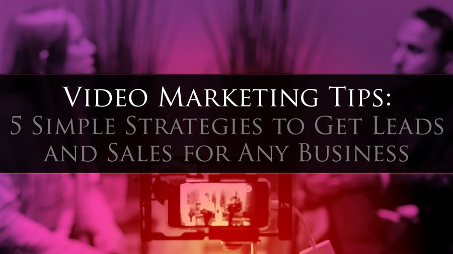 Video Marketing Tips: 5 Simple Strategies to Get Leads and Sales for Any Business