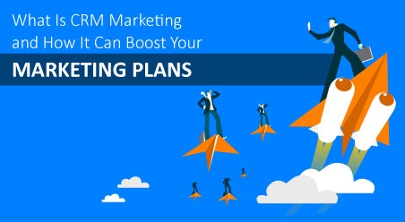 What Is CRM Marketing and How It Can Boost Your Marketing Plans
