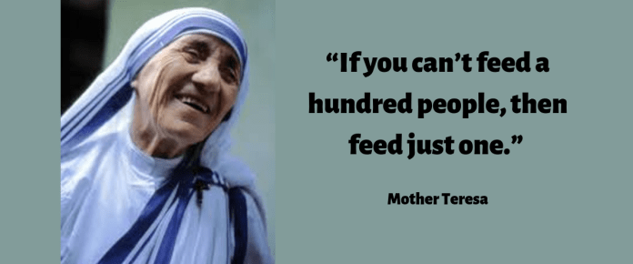 """If you can't feed a hundred people, then feed just one."" Mother Teresa"