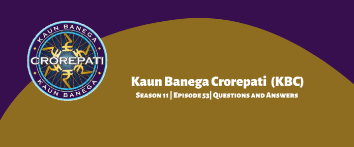 Kaun Banega Crorepati (KBC) Season 11 Episode 53 Questions and Answers