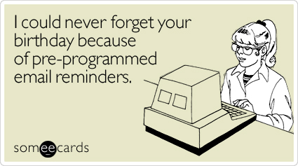 I could never forget your birthday because of pre-programmed email reminders