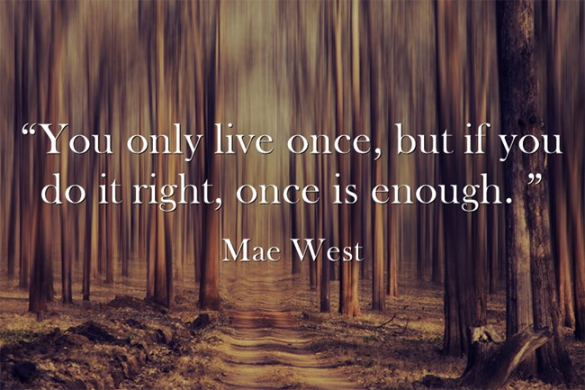 """You only live once, but if you do it right, once is enough. "" - Mae West"