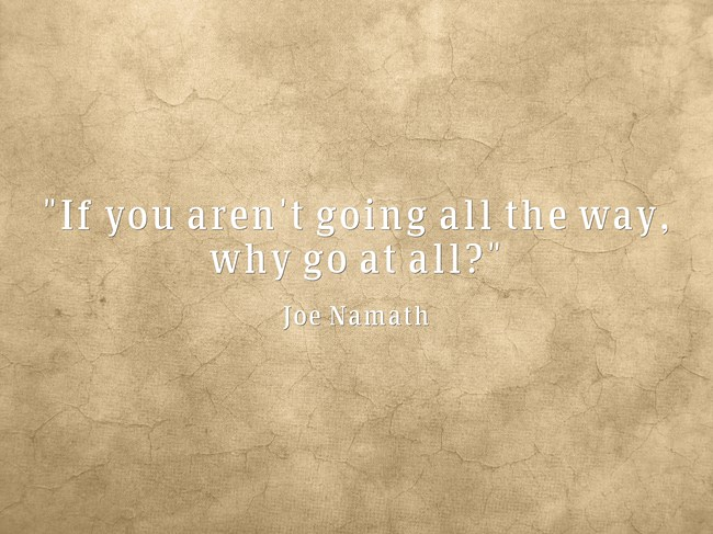 If you aren't going all the way, why go at all? - Joe Namath