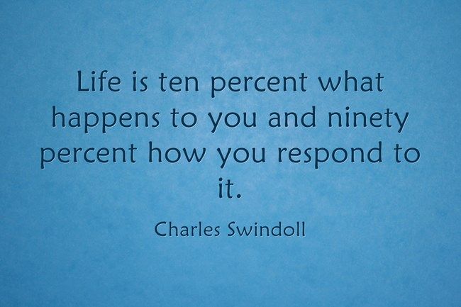 Life is ten percent what happens to you and ninety percent how you respond to it. - Charles Swindoll