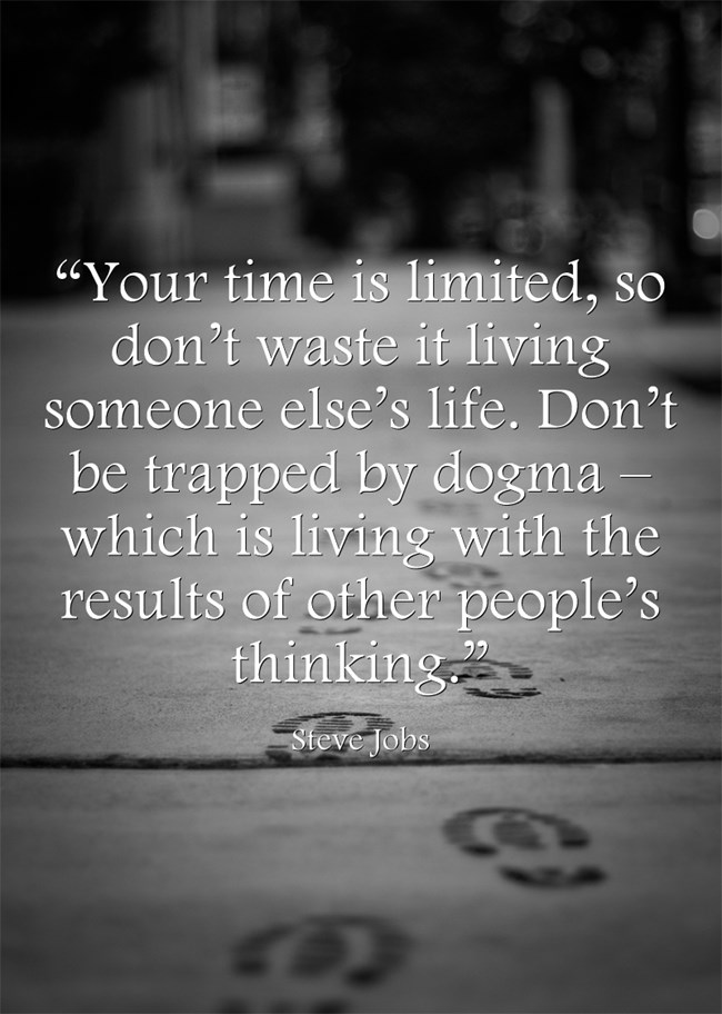 """Your time is limited, so don't waste it living someone else's life. Don't be trapped by dogma – which is living with the results of other people's thinking."" - Steve Jobs"