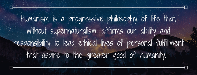 Humanism is a progressive philosophy of life that, without supernaturalism, affirms our ability and responsibility to lead ethical lives of personal fulfillment that aspire to the greater good of humanity.