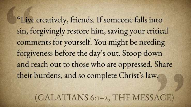 """""""Live creatively, friends. If someone falls into sin, forgivingly restore him, saving your critical comments for yourself. You might be needing forgiveness before the day's out. Stoop down and reach out to those who are oppressed. Share their burdens, and so complete Christ's law."""" (Galatians 6:1–2, The Message)"""