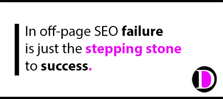 In off-page SEO failure is just the stepping stone to success.
