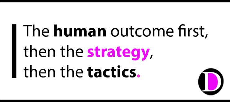 The human outcome first, then the strategy, then the tactics.