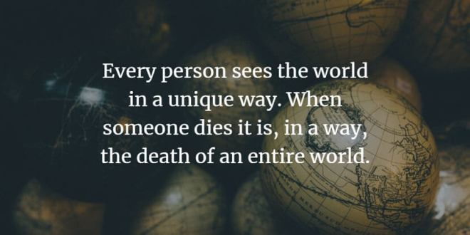 Every person sees the world in a unique way. When someone dies it is, in a way, the death of an entire world.
