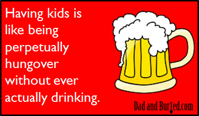 parenting, drinking, hangover, hung-over, funny, humor, ecards, e-card, dad and buried. dad bloggers, wordless wednesday, moms, motherhood, kids, family, children, parenting under the influence, lifestyle, parenthood