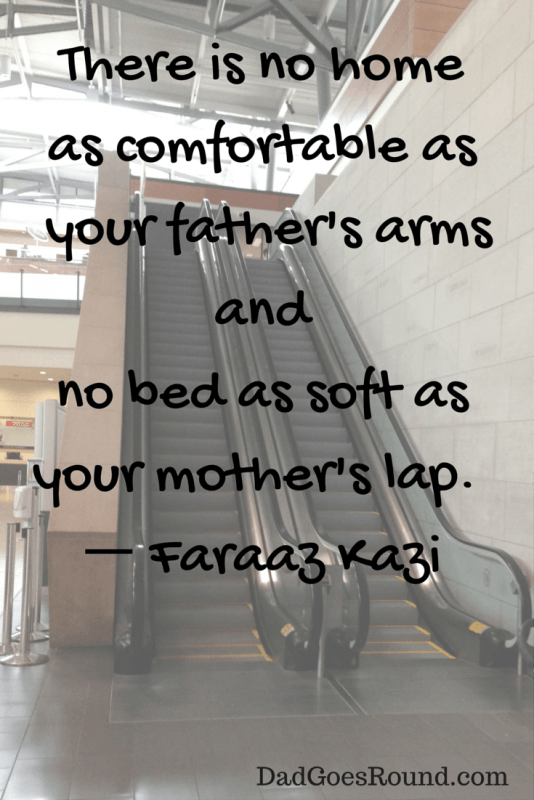 """Image of an escalator with the text """"There is no home as comfortable as your father's arms and no bed as soft as your mother's lap."""""""