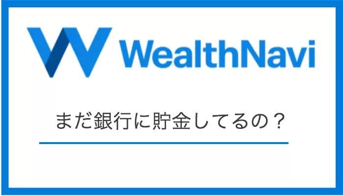 wealthnavi_knowhow - ウェルスナビに貯金感覚で投資しよう。まだ銀行で貯金してるの?【安全・お得】
