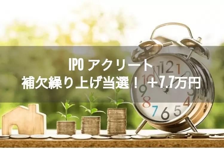ipo_result - 【IPO】アクリートの初値結果!+7.7万円!補欠からの繰り上げ当選に歓喜。